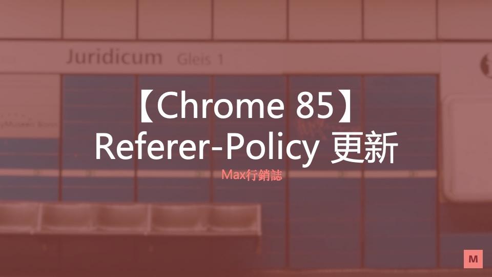 Chrome 85 Referer-Policy 更新_Max行銷誌